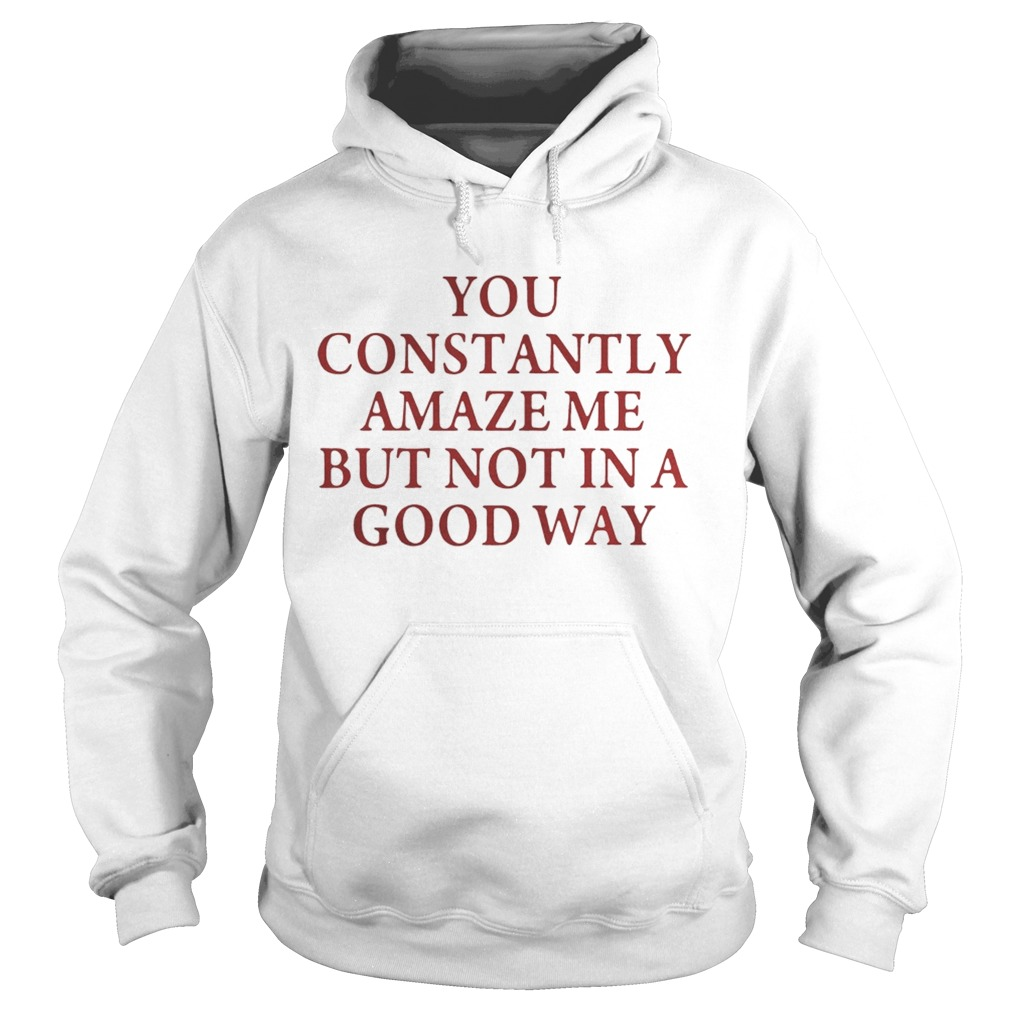 You constantly amaze me but not in a good way Hoodie