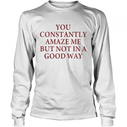 You constantly amaze me but not in a good way  LongSleeve