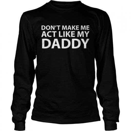 Dont make me act like my daddy  LongSleeve