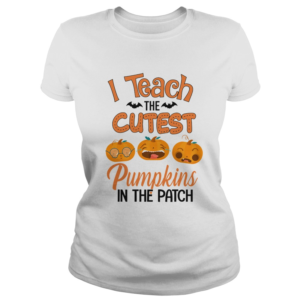 Halloween I Teach The Cutest Pumpkins In The Patch TShirt Classic Ladies