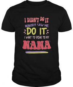 I Didnt Do It Nobody Saw Me Do It I Want To Speak To My Nana Shirt Unisex