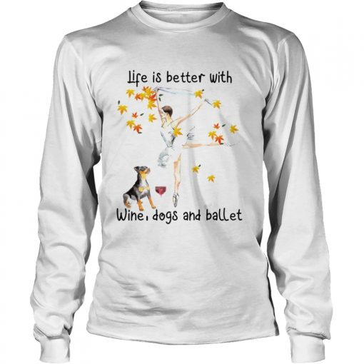 Life is better with wine dogs and ballet  LongSleeve