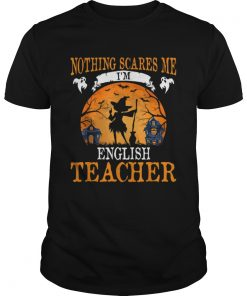 Nothing Scares Me Im English Teacher Halloween Party Gift  Unisex