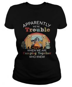 Sloth Apparently Were Trouble When We Are Camping Together who knew TShirt Classic Ladies