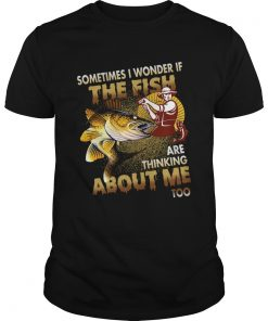 Sometimes I Wonder If The Fish Are Thinking About Me Too TShirt Unisex