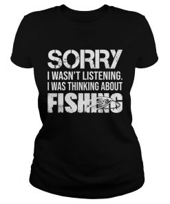 Sorry I Wasnt Listening I Was Thinking About Fishing TShirt Classic Ladies