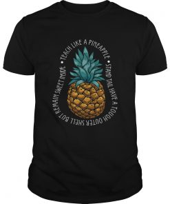 Teach Like A Pineapple Stand Tail Have A Tough Outer Shell But Remain Sweet Inside TShirt Unisex