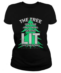 The tree isnt the only thing getting lit this year Christmas Shirt Classic Ladies