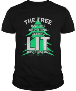 The tree isnt the only thing getting lit this year Christmas Shirt Unisex