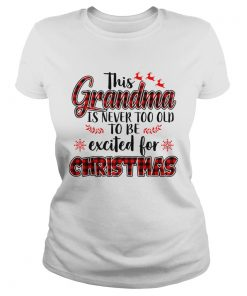 This Grandma Is Never Too Old To Be Excited For Christmas T Classic Ladies