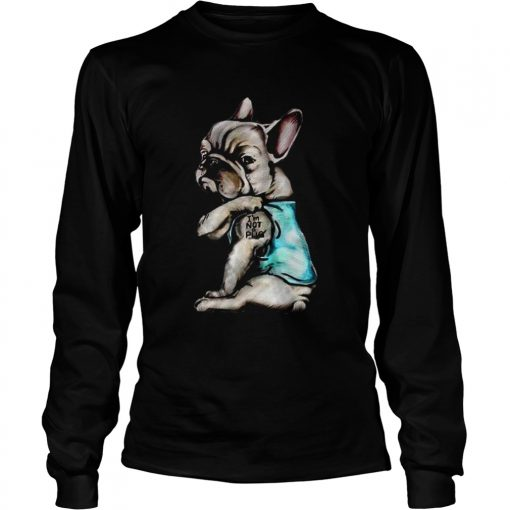 French Bulldog Im Not Pug  LongSleeve