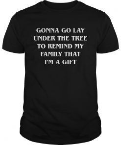 Gonna go lay under the tree to remind my family that Im a gift  Unisex