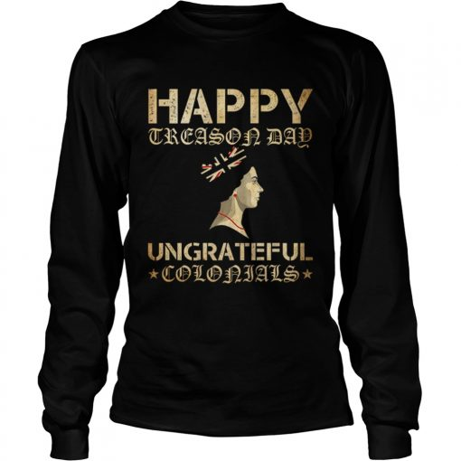 Happy Treason Day Ungrateful Colonials  LongSleeve