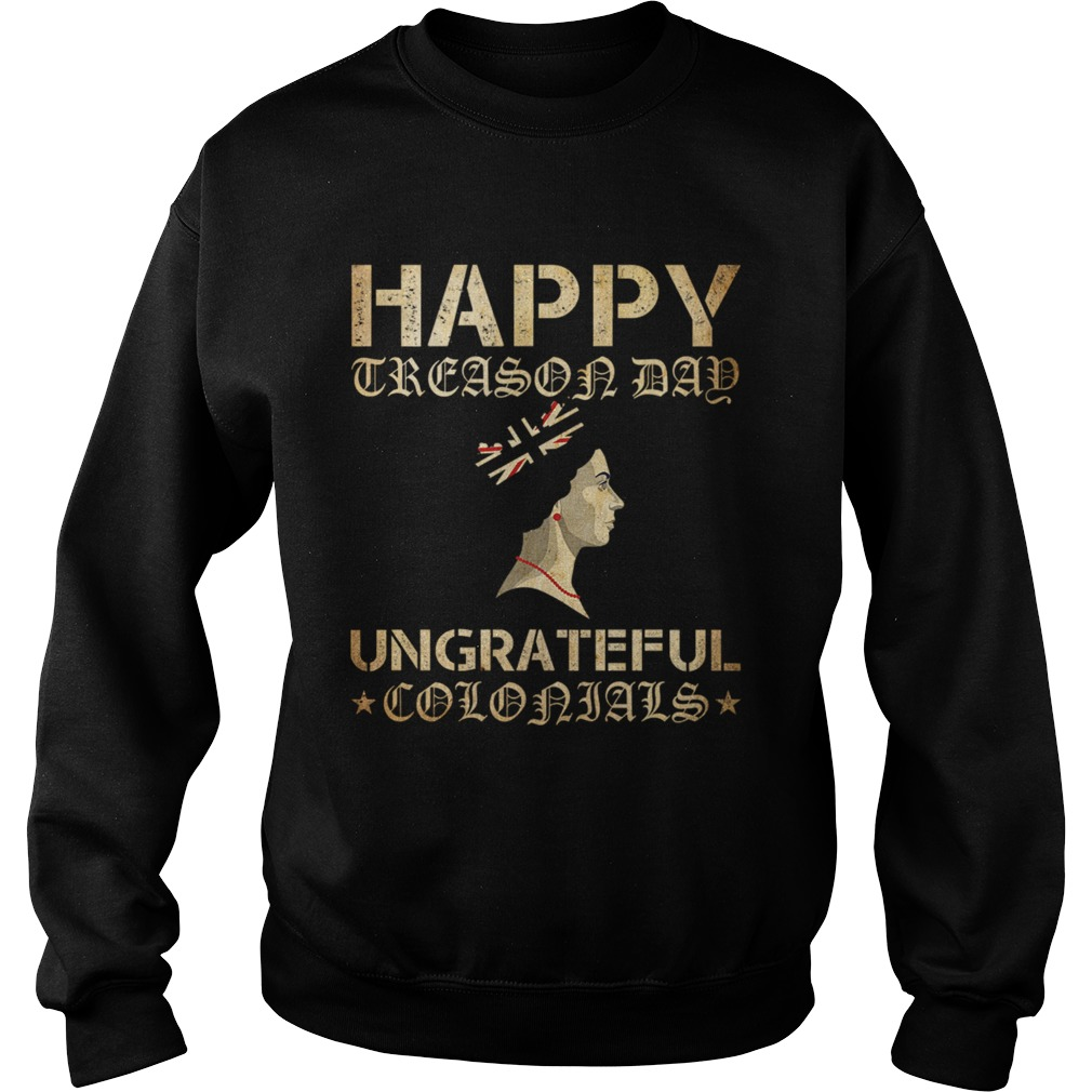 Happy Treason Day Ungrateful Colonials Sweatshirt