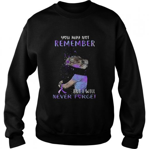Alzheimer Awareness You may not remember but i will never forget  Sweatshirt