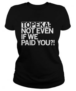 Topeka Not Even If We Paid You  Classic Ladies