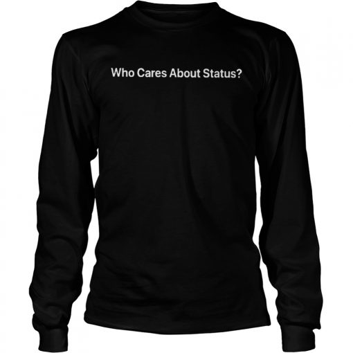 Who Cares About Status  LongSleeve