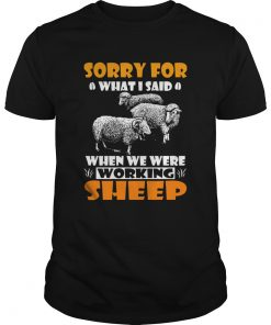 Sorry For What I Said When We Were Working Sheep  Unisex