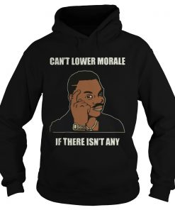 Cant Lower Morale If There Isnt Any  Hoodie