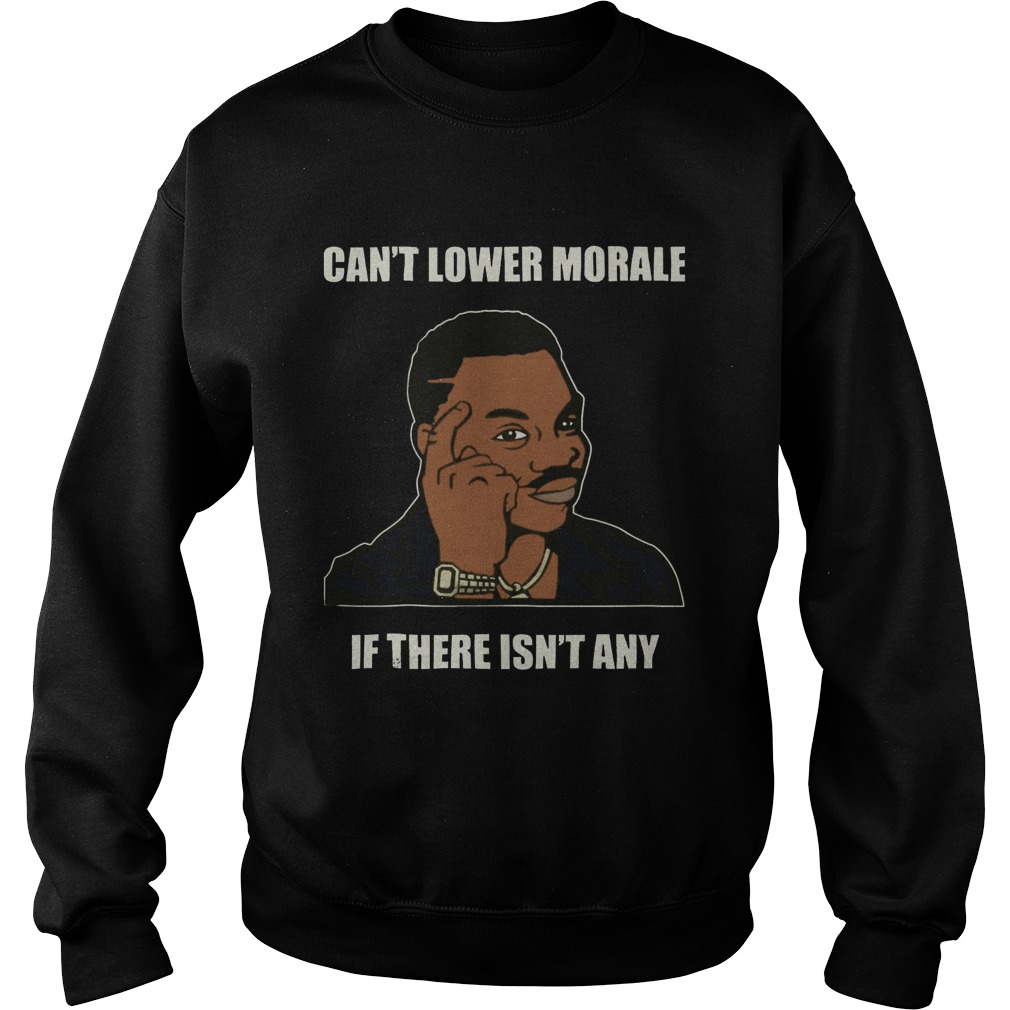 Cant Lower Morale If There Isnt Any  Sweatshirt