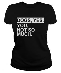Dogs yes you not so much  Classic Ladies