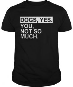 Dogs yes you not so much  Unisex