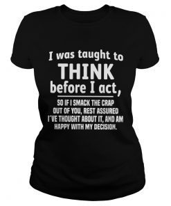 I Was Taught To Think Before I Act So If I Smack The Crap Out Of You  Classic Ladies
