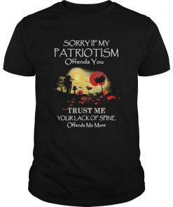 Sorry If My Patriotism Offends You Trust Me Your Lack Of Spine Offends Me More  Unisex