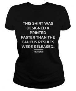 This Shirt Was Designed And Printed Faster Than The Caucus Results Were Released  Classic Ladies