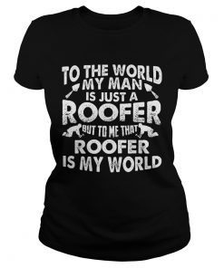 To The World My Man Is Just A Roofer But To Me That Roofer Is My World  Classic Ladies