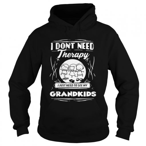 I Dont Need Therapy I Just Need To See My Grandkids  Hoodie