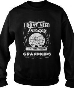 I Dont Need Therapy I Just Need To See My Grandkids  Sweatshirt