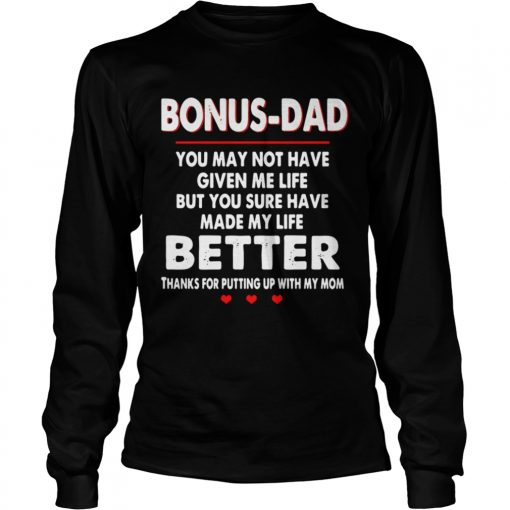 Bonus Dad You May Not Have Given Me Life But You Sure Have Made My Life Better  Long Sleeve