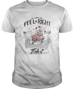 Do what you feel is right and then say fuck it boat  Unisex