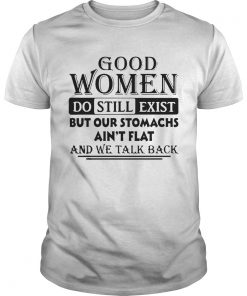 Good Women Do Still Exist But Our Stomachs Aint Flat And We Talk Back  Unisex