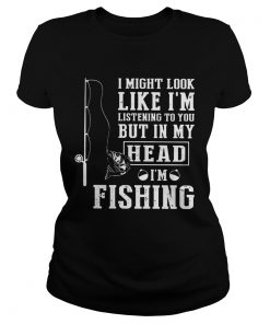 I Might Look Like Im Listening To You But In My Head Im Fishing  Classic Ladies