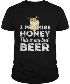 I promise honey this is my last beer  Unisex