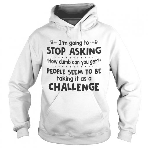 Im Going To Stop Asking How Dumb Can You Get People Seem To Be Taking It As A Challenge  Hoodie