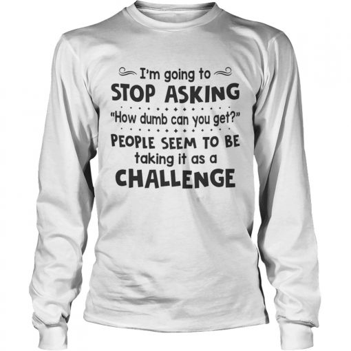 Im Going To Stop Asking How Dumb Can You Get People Seem To Be Taking It As A Challenge  Long Sleeve