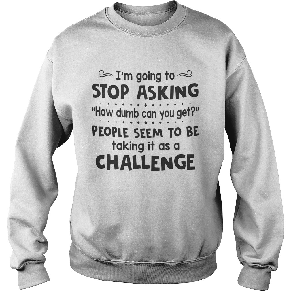 Im Going To Stop Asking How Dumb Can You Get People Seem To Be Taking It As A Challenge  Sweatshirt