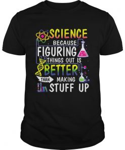 Science Because Figuring Things Out Is A Better Than Making Stuff Up  Unisex