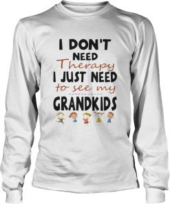 I Dont Need Therapy I Just Need To See My Grandkids  Long Sleeve