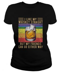 I Like My Whiskey Straight But My Friends Can Go Either Way Vintage  Classic Ladies