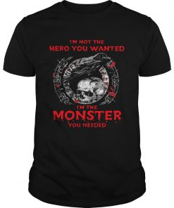 Im Not The Hero You Wanted Im The Monster You Needed  Unisex