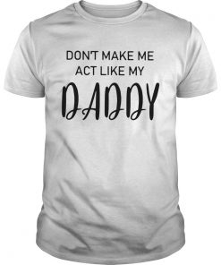 Dont Make Me Act Like My Daddy  Unisex