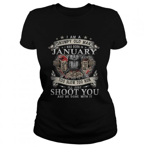 I Am A Grumpy Old Man I Was Born In January Im Too Old To Fight Too Slow Too Run Ill Just Shoot Y Classic Ladies