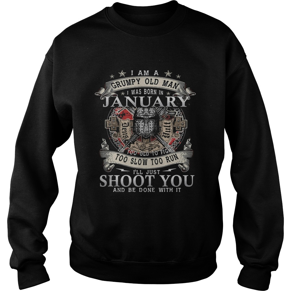 I Am A Grumpy Old Man I Was Born In January Im Too Old To Fight Too Slow Too Run Ill Just Shoot Y Sweatshirt