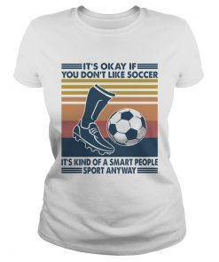 Its Okay If You Dont Like Soccer Its Kind Of A Smart People Sport Anyway Vintage Retro  Classic Ladies