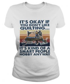 Its Okey If You Dont Like Quilting Its Kind Of A Smart People Hobby Anyway Vintage Retro  Classic Ladies