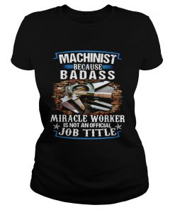 Machinist Because Badass Miracle Worker Is Not An Official Job Title  Classic Ladies